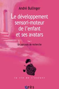 Le développement sensori-moteur de l'enfant et ses avatars (tome 1)
