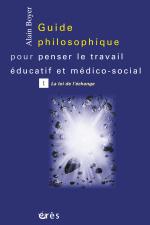 Guide philosophique pour penser le travail éducatif et médico-social - Tome 1