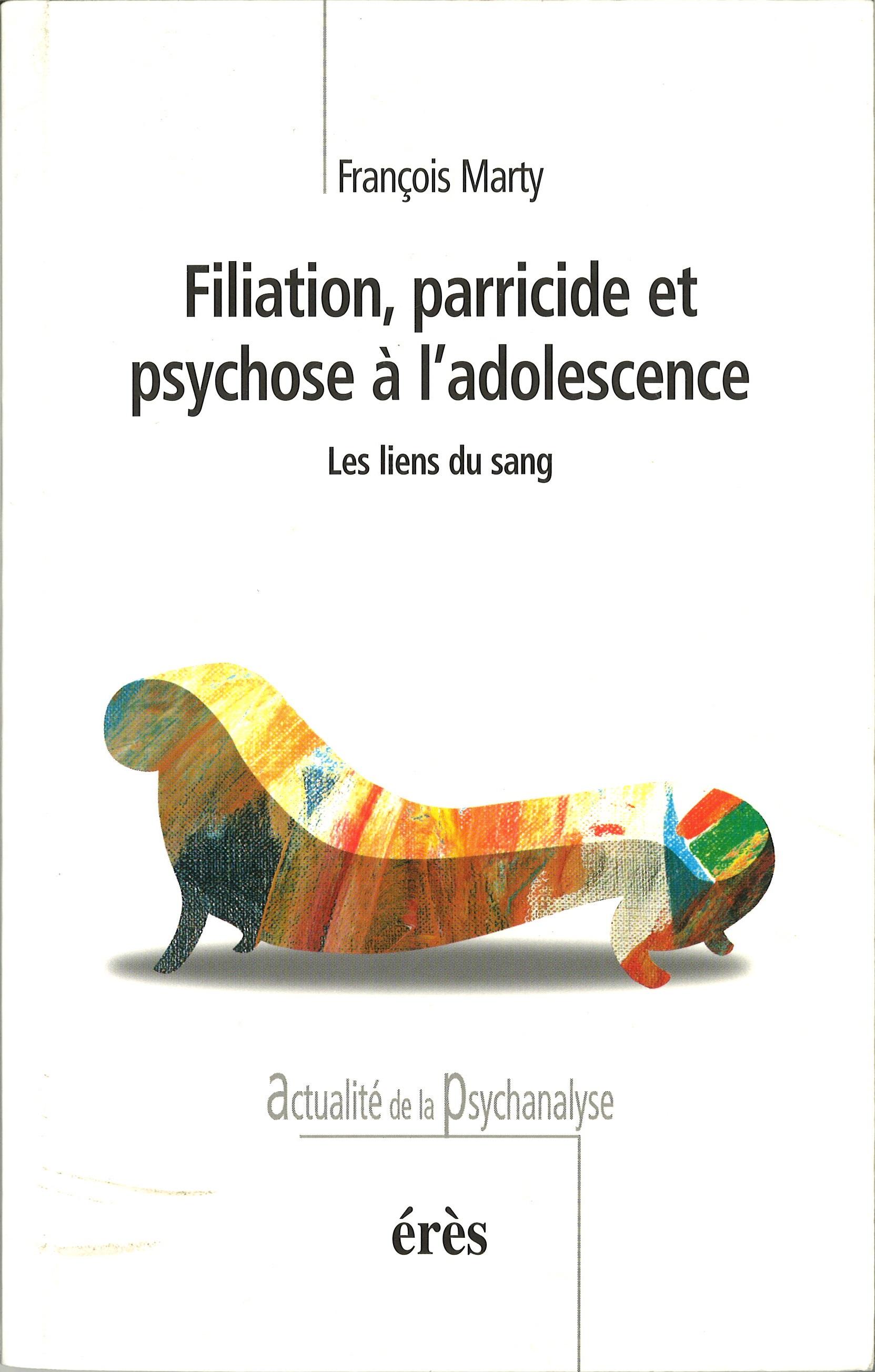 FILIATION, PARRICIDE ET PSYCHOSE A L'ADOLESCENCE. les liens du sang - François Marty