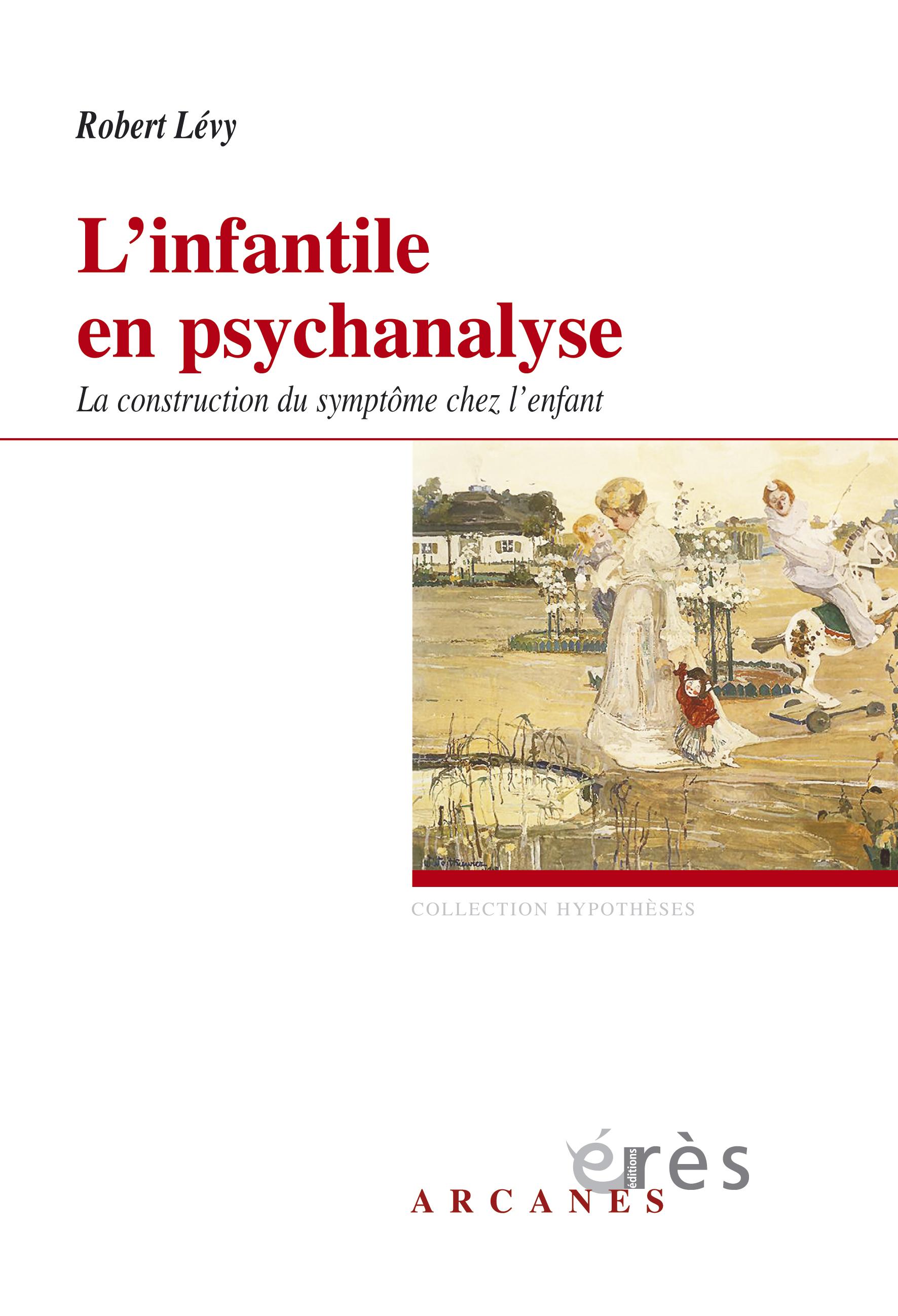 L'infantile en psychanalyse. La construction du symptôme chez l'enfant - Robert Lévy